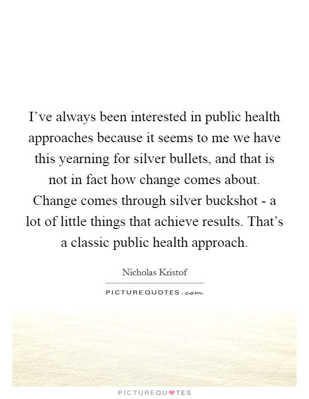 I've always been interested in public health approaches because it seems to me we have this yearning for silver bullets, and that is not in fact how change comes about. Change comes through silver buckshot - a lot of little things that achieve results. That's a classic public health approach Picture Quote #1