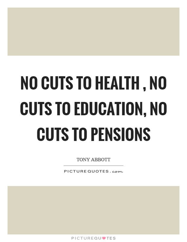 No cuts to health , no cuts to education, no cuts to pensions Picture Quote #1