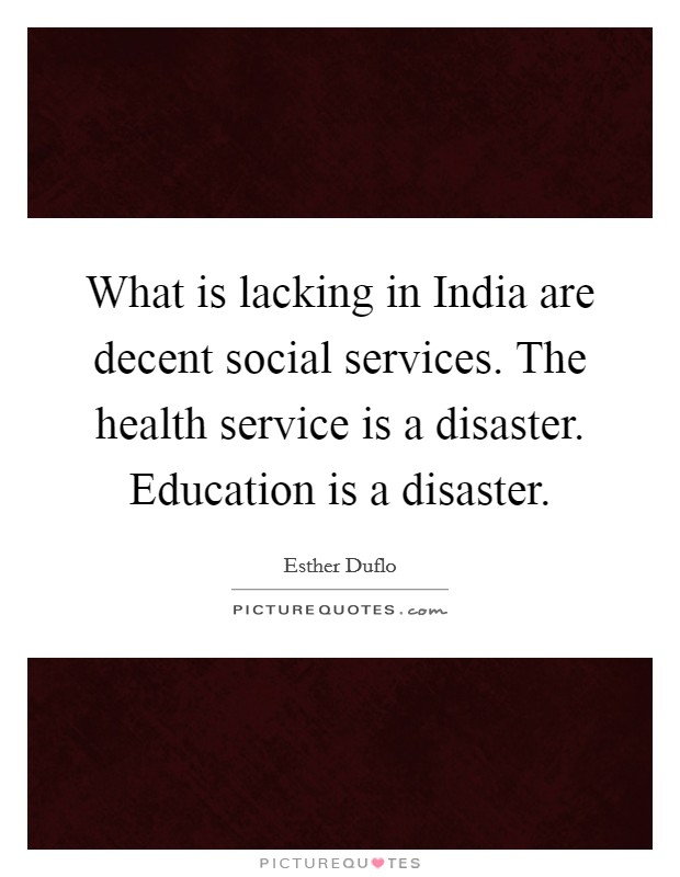 What is lacking in India are decent social services. The health service is a disaster. Education is a disaster Picture Quote #1