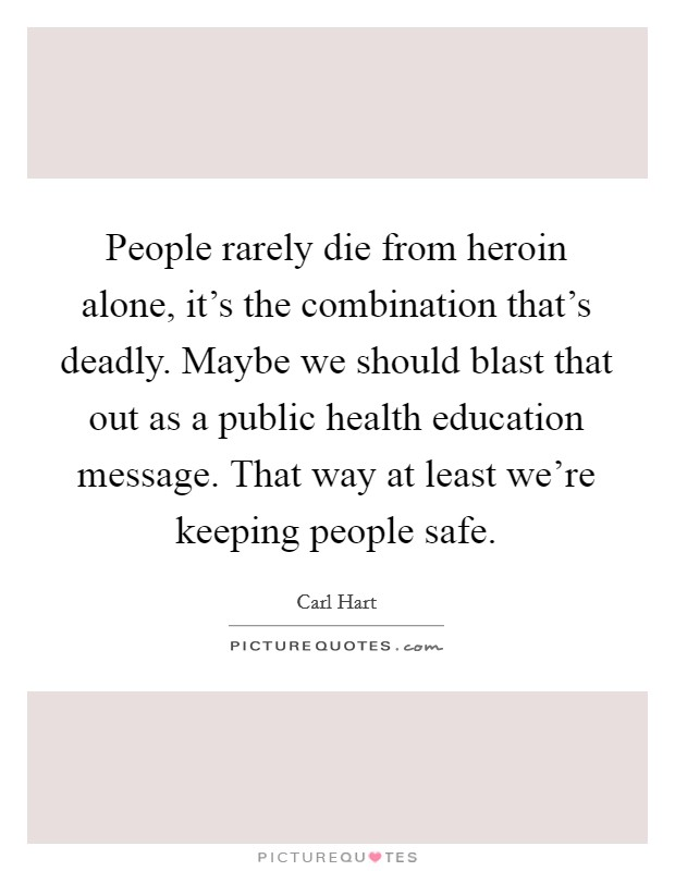 People rarely die from heroin alone, it's the combination that's deadly. Maybe we should blast that out as a public health education message. That way at least we're keeping people safe Picture Quote #1