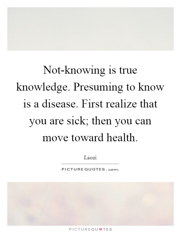 Not-knowing is true knowledge. Presuming to know is a disease. First realize that you are sick; then you can move toward health Picture Quote #1