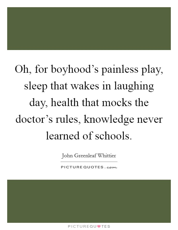 Oh, for boyhood's painless play, sleep that wakes in laughing day, health that mocks the doctor's rules, knowledge never learned of schools Picture Quote #1