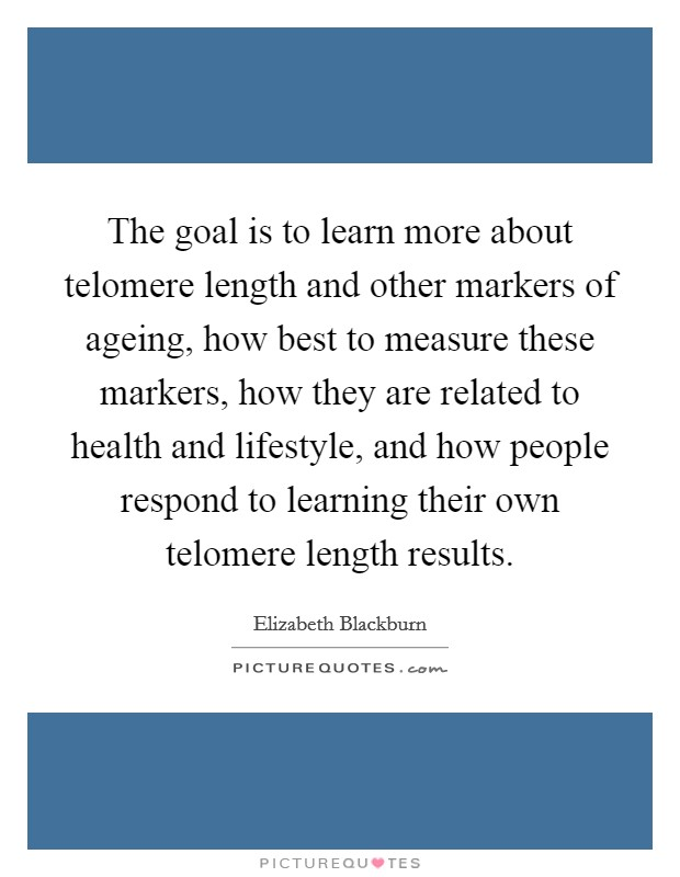 The goal is to learn more about telomere length and other markers of ageing, how best to measure these markers, how they are related to health and lifestyle, and how people respond to learning their own telomere length results Picture Quote #1