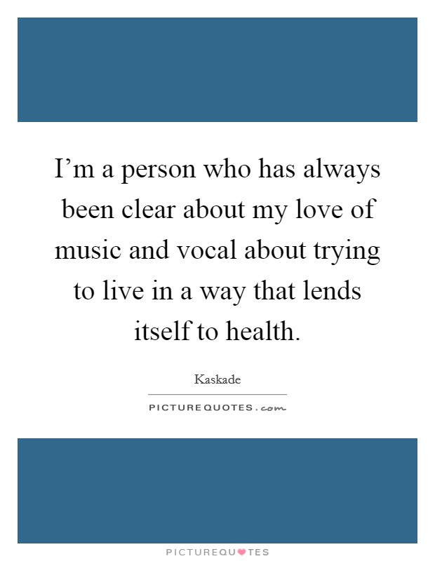I'm a person who has always been clear about my love of music and vocal about trying to live in a way that lends itself to health Picture Quote #1