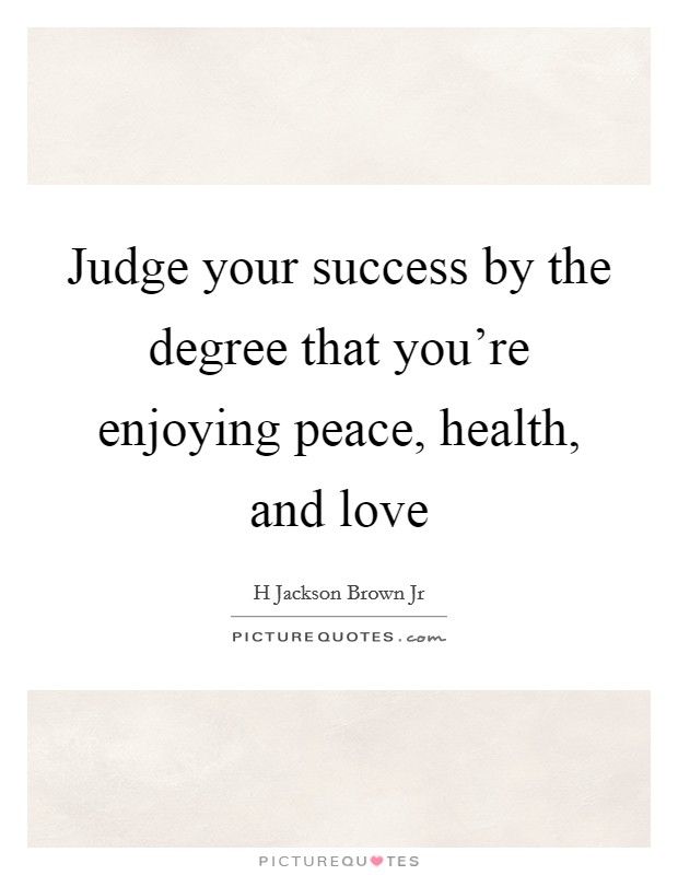 Judge your success by the degree that you're enjoying peace, health, and love Picture Quote #1