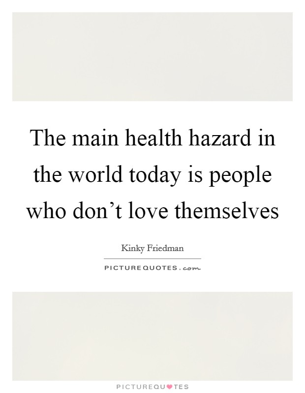 The main health hazard in the world today is people who don't love themselves Picture Quote #1