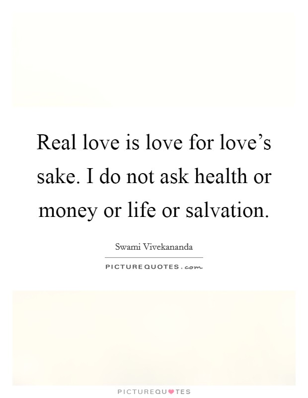 Real love is love for love's sake. I do not ask health or money or life or salvation Picture Quote #1
