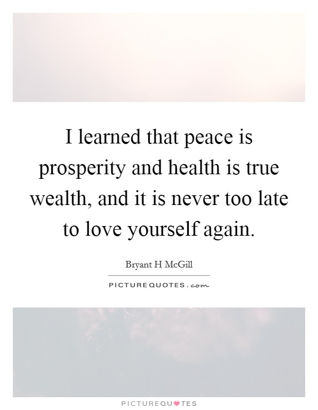 I learned that peace is prosperity and health is true wealth, and it is never too late to love yourself again Picture Quote #1