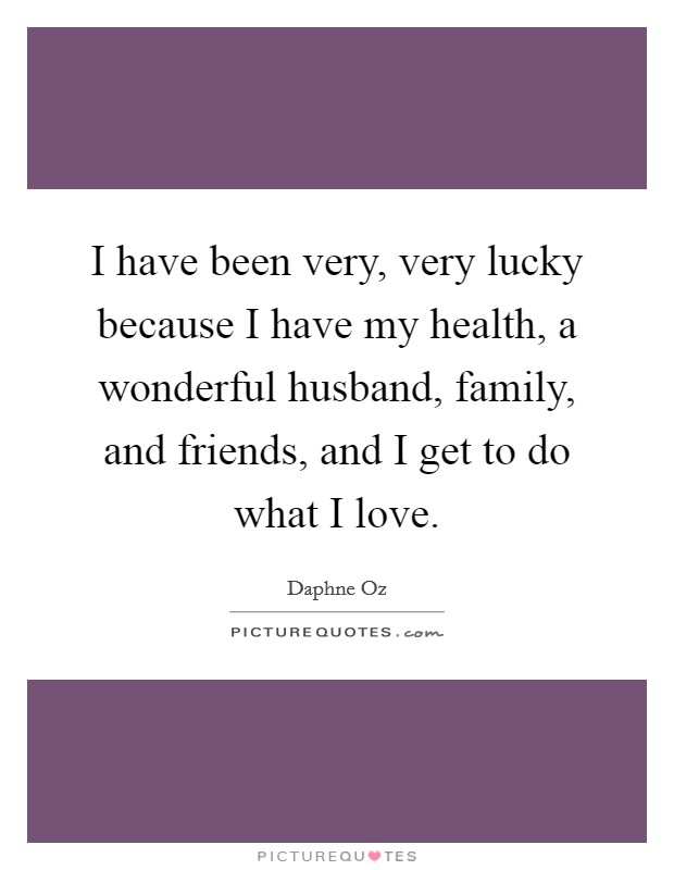 I have been very, very lucky because I have my health, a wonderful husband, family, and friends, and I get to do what I love Picture Quote #1