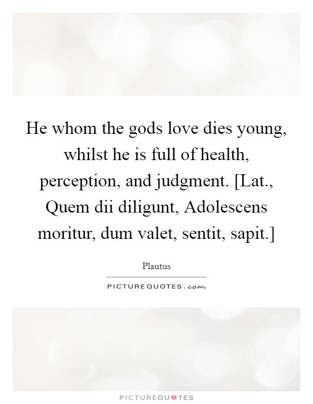 He whom the gods love dies young, whilst he is full of health, perception, and judgment. [Lat., Quem dii diligunt, Adolescens moritur, dum valet, sentit, sapit.] Picture Quote #1