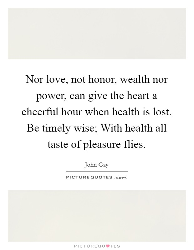 Nor love, not honor, wealth nor power, can give the heart a cheerful hour when health is lost. Be timely wise; With health all taste of pleasure flies Picture Quote #1
