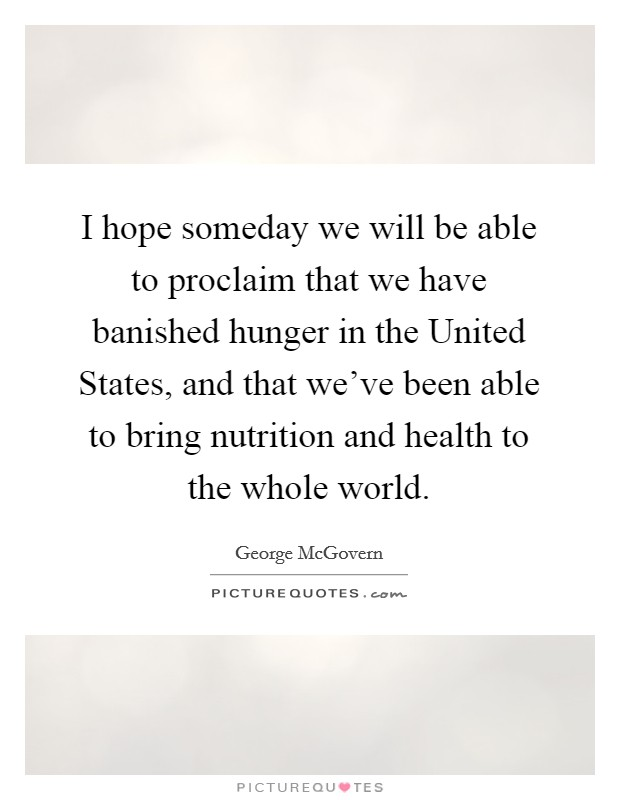 I hope someday we will be able to proclaim that we have banished hunger in the United States, and that we've been able to bring nutrition and health to the whole world Picture Quote #1