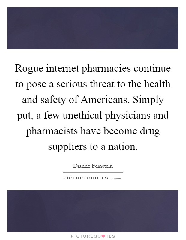 Rogue internet pharmacies continue to pose a serious threat to the health and safety of Americans. Simply put, a few unethical physicians and pharmacists have become drug suppliers to a nation Picture Quote #1