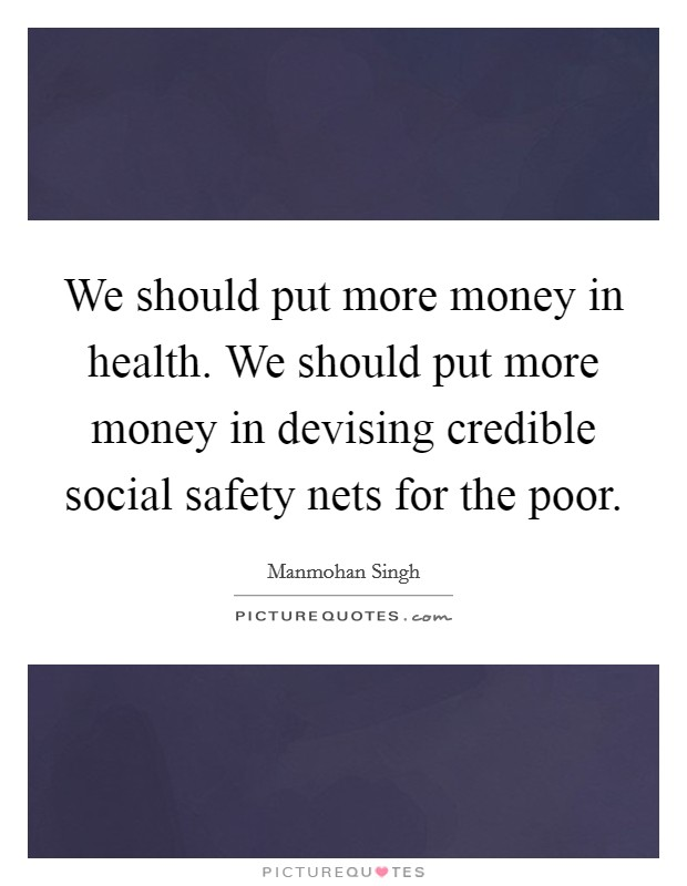 We should put more money in health. We should put more money in devising credible social safety nets for the poor Picture Quote #1