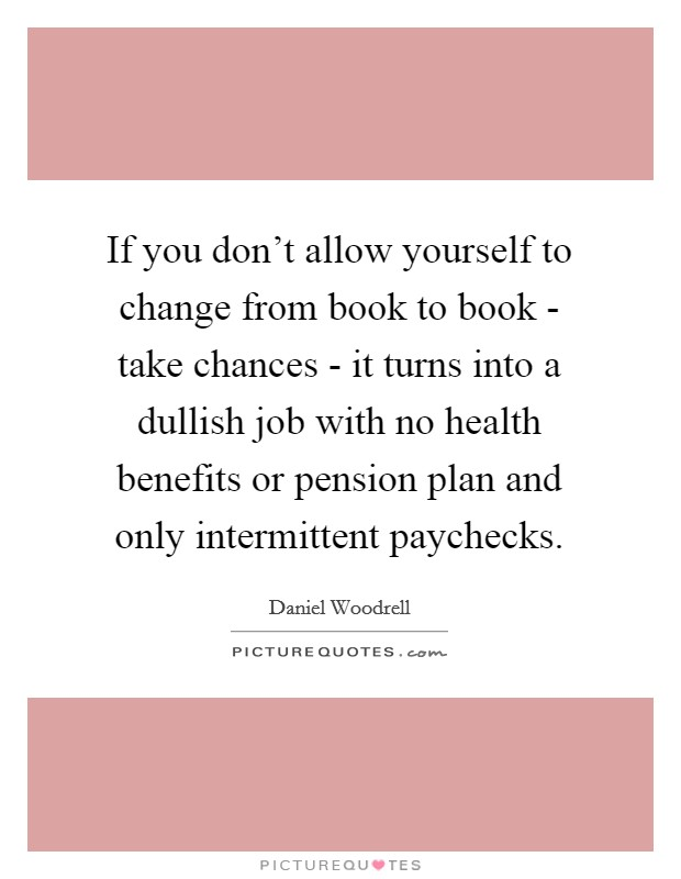 If you don't allow yourself to change from book to book - take chances - it turns into a dullish job with no health benefits or pension plan and only intermittent paychecks Picture Quote #1