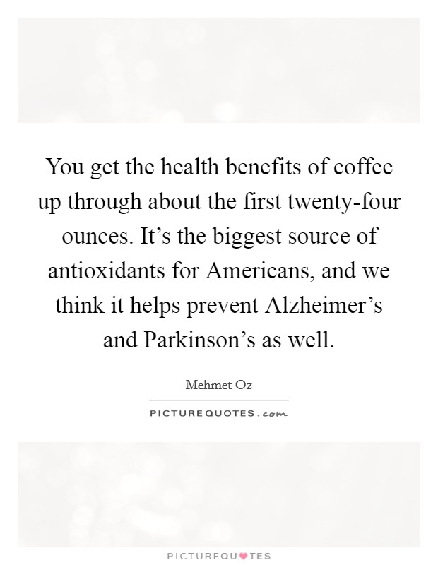 You get the health benefits of coffee up through about the first twenty-four ounces. It's the biggest source of antioxidants for Americans, and we think it helps prevent Alzheimer's and Parkinson's as well Picture Quote #1