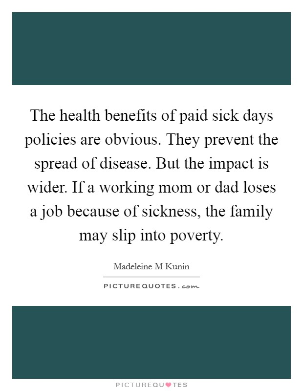 The health benefits of paid sick days policies are obvious. They prevent the spread of disease. But the impact is wider. If a working mom or dad loses a job because of sickness, the family may slip into poverty Picture Quote #1