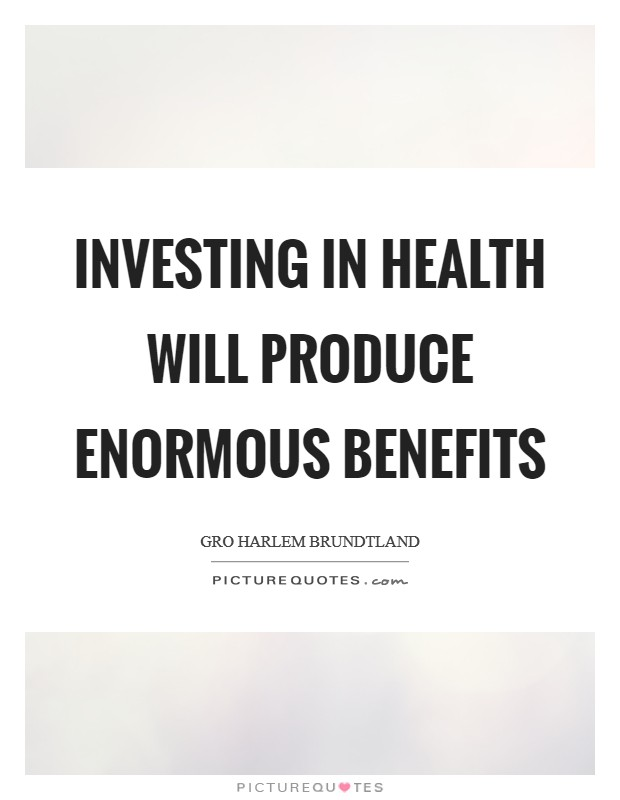 Investing in health will produce enormous benefits Picture Quote #1