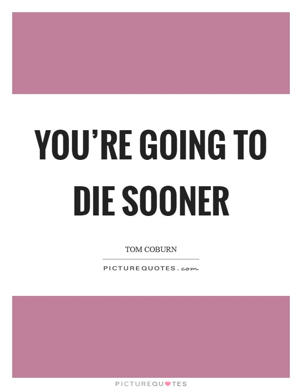 You're going to die sooner Picture Quote #1