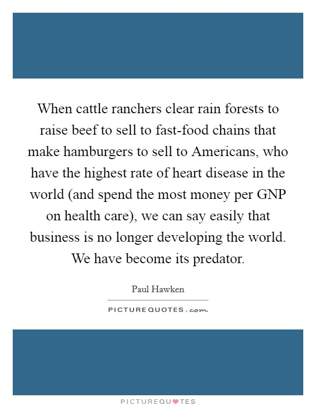 When cattle ranchers clear rain forests to raise beef to sell to fast-food chains that make hamburgers to sell to Americans, who have the highest rate of heart disease in the world (and spend the most money per GNP on health care), we can say easily that business is no longer developing the world. We have become its predator Picture Quote #1