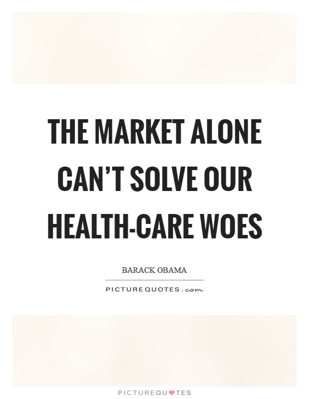 The market alone can't solve our health-care woes Picture Quote #1