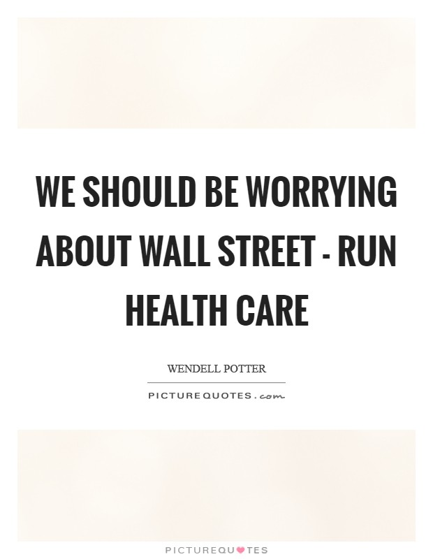 We should be worrying about Wall Street - run health care Picture Quote #1