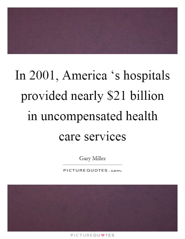 In 2001, America 's hospitals provided nearly $21 billion in uncompensated health care services Picture Quote #1