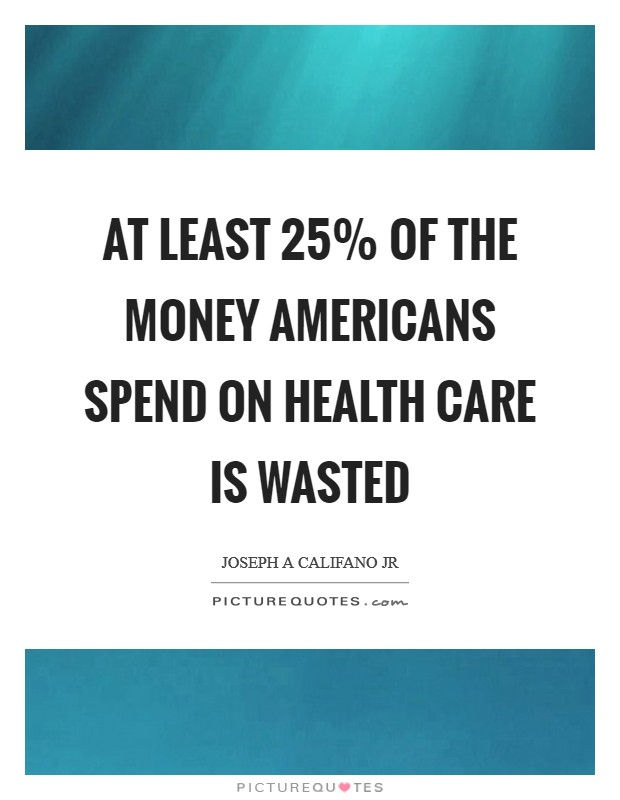 At least 25% of the money Americans spend on health care is wasted Picture Quote #1