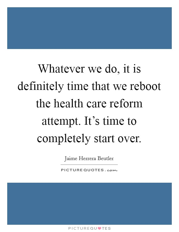 Whatever we do, it is definitely time that we reboot the health care reform attempt. It's time to completely start over. Picture Quote #1