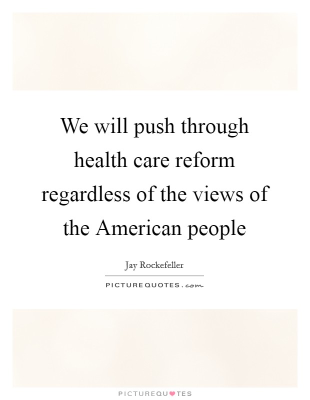 We will push through health care reform regardless of the views of the American people Picture Quote #1