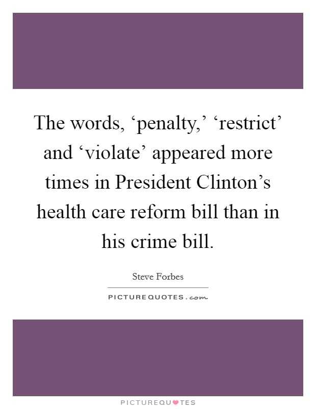 The words, 'penalty,' 'restrict' and 'violate' appeared more times in President Clinton's health care reform bill than in his crime bill Picture Quote #1