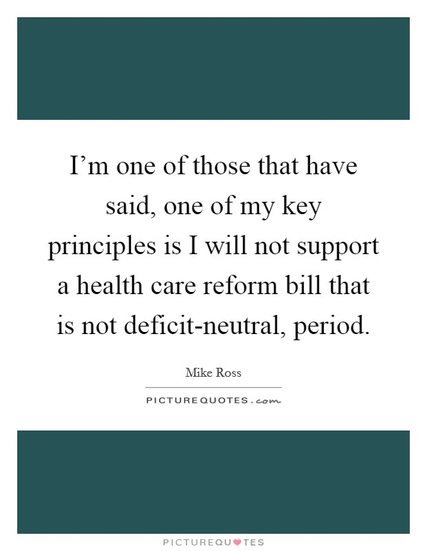 I'm one of those that have said, one of my key principles is I will not support a health care reform bill that is not deficit-neutral, period Picture Quote #1