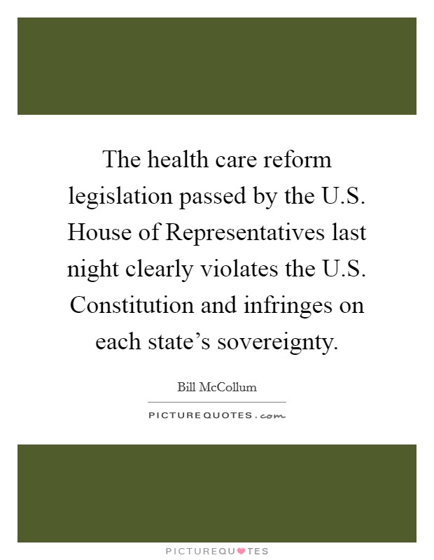 The health care reform legislation passed by the U.S. House of Representatives last night clearly violates the U.S. Constitution and infringes on each state's sovereignty Picture Quote #1