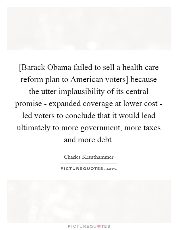 [Barack Obama failed to sell a health care reform plan to American voters] because the utter implausibility of its central promise - expanded coverage at lower cost - led voters to conclude that it would lead ultimately to more government, more taxes and more debt Picture Quote #1