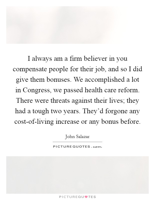 I always am a firm believer in you compensate people for their job, and so I did give them bonuses. We accomplished a lot in Congress, we passed health care reform. There were threats against their lives; they had a tough two years. They'd forgone any cost-of-living increase or any bonus before Picture Quote #1