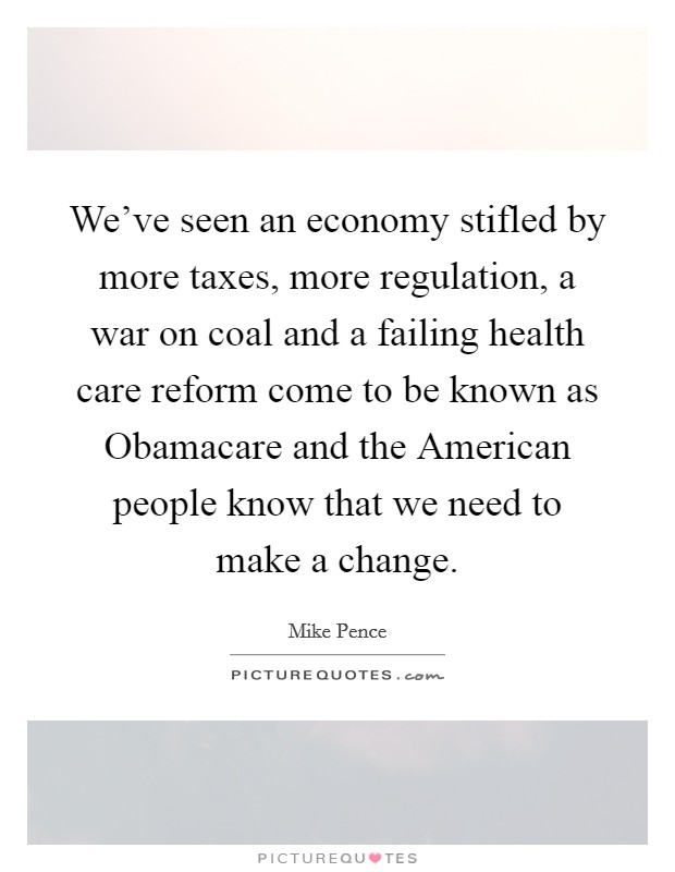 We've seen an economy stifled by more taxes, more regulation, a war on coal and a failing health care reform come to be known as Obamacare and the American people know that we need to make a change Picture Quote #1