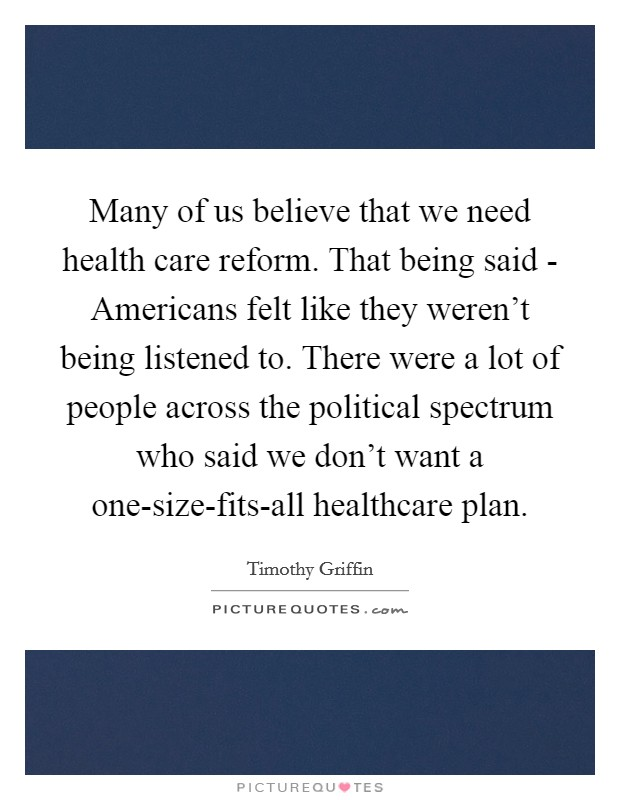 Many of us believe that we need health care reform. That being said - Americans felt like they weren't being listened to. There were a lot of people across the political spectrum who said we don't want a one-size-fits-all healthcare plan Picture Quote #1