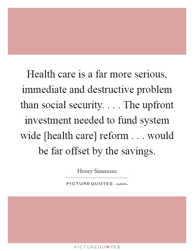 Health care is a far more serious, immediate and destructive problem than social security. . . . The upfront investment needed to fund system wide [health care] reform . . . would be far offset by the savings. Picture Quote #1