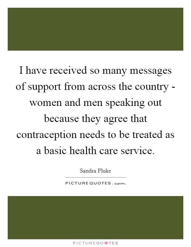 I have received so many messages of support from across the country - women and men speaking out because they agree that contraception needs to be treated as a basic health care service. Picture Quote #1