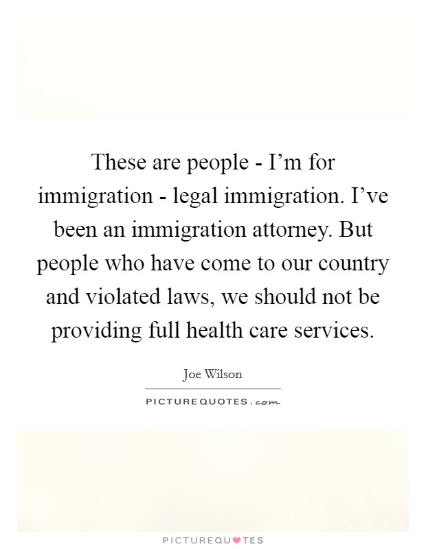 These are people - I'm for immigration - legal immigration. I've been an immigration attorney. But people who have come to our country and violated laws, we should not be providing full health care services Picture Quote #1