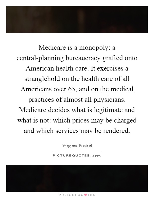 Medicare is a monopoly: a central-planning bureaucracy grafted onto American health care. It exercises a stranglehold on the health care of all Americans over 65, and on the medical practices of almost all physicians. Medicare decides what is legitimate and what is not: which prices may be charged and which services may be rendered Picture Quote #1