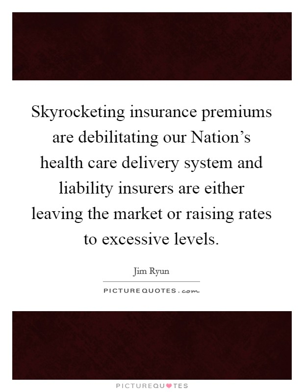 Skyrocketing insurance premiums are debilitating our Nation's health care delivery system and liability insurers are either leaving the market or raising rates to excessive levels Picture Quote #1