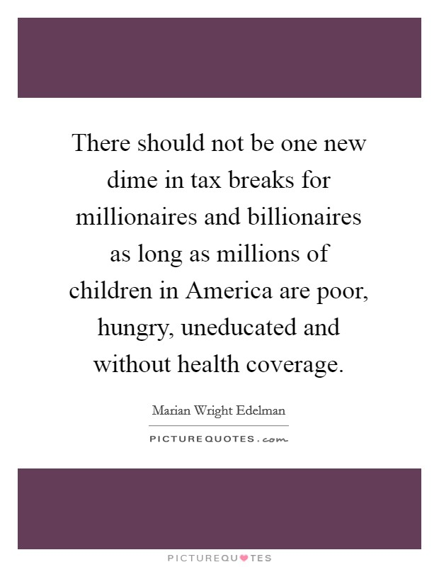 There should not be one new dime in tax breaks for millionaires and billionaires as long as millions of children in America are poor, hungry, uneducated and without health coverage Picture Quote #1