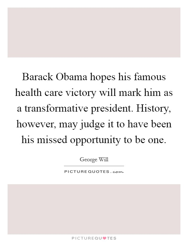 Barack Obama hopes his famous health care victory will mark him as a transformative president. History, however, may judge it to have been his missed opportunity to be one Picture Quote #1
