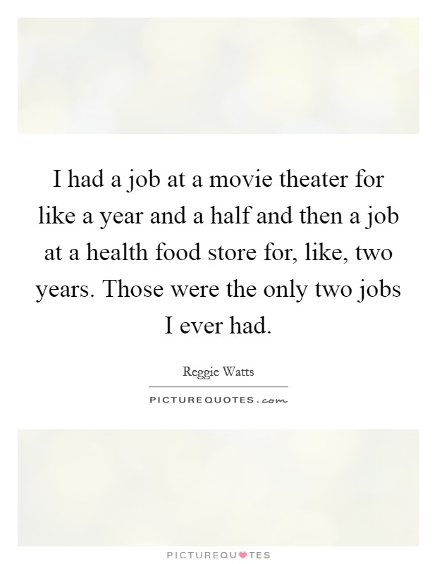I had a job at a movie theater for like a year and a half and then a job at a health food store for, like, two years. Those were the only two jobs I ever had Picture Quote #1