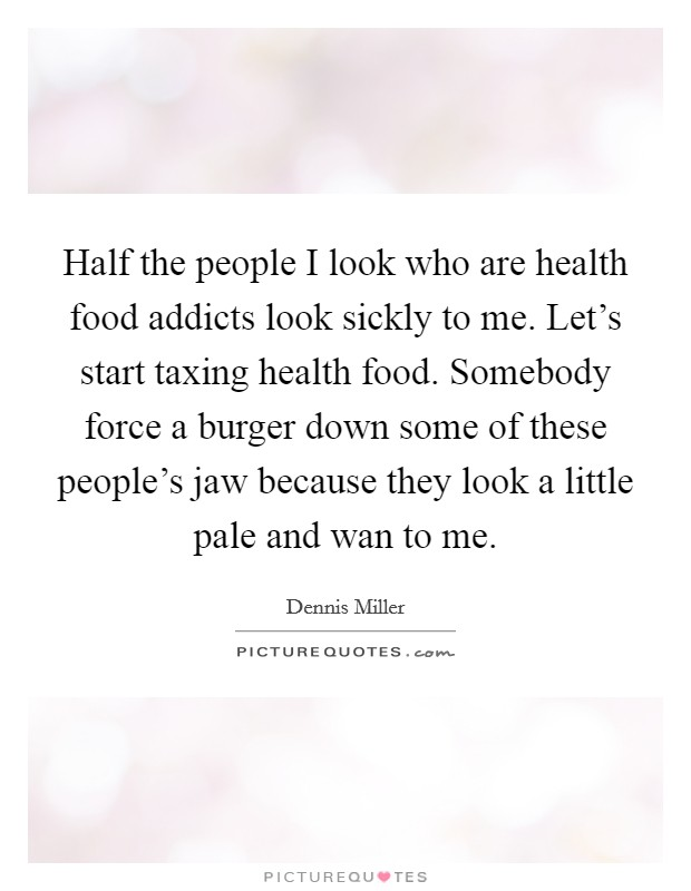 Half the people I look who are health food addicts look sickly to me. Let's start taxing health food. Somebody force a burger down some of these people's jaw because they look a little pale and wan to me Picture Quote #1