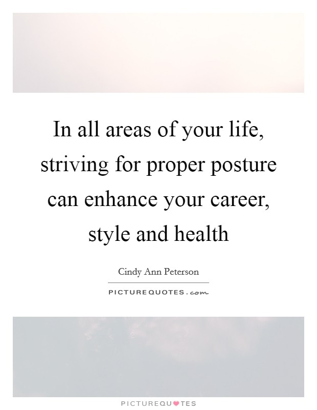 In all areas of your life, striving for proper posture can enhance your career, style and health Picture Quote #1