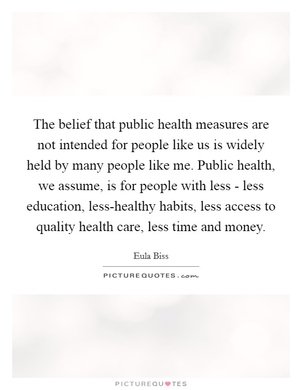 The belief that public health measures are not intended for people like us is widely held by many people like me. Public health, we assume, is for people with less - less education, less-healthy habits, less access to quality health care, less time and money Picture Quote #1