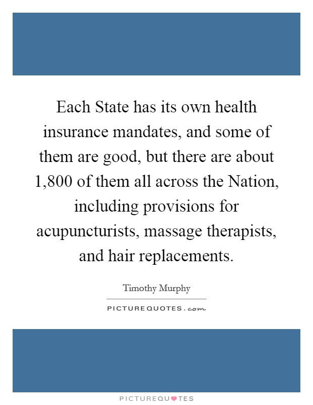 Each State has its own health insurance mandates, and some of them are good, but there are about 1,800 of them all across the Nation, including provisions for acupuncturists, massage therapists, and hair replacements Picture Quote #1
