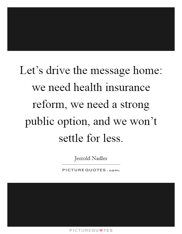Let's drive the message home: we need health insurance reform, we need a strong public option, and we won't settle for less Picture Quote #1